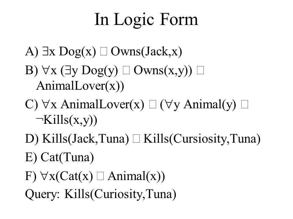 In Logic Form A)  x Dog(x)  Owns(Jack,x) B)  x (  y Dog(y)  Owns(x,y))  AnimalLover(x)) C)  x AnimalLover(x)  (  y Animal(y)  ¬Kills(x,y)) D) Kills(Jack,Tuna)  Kills(Cursiosity,Tuna) E) Cat(Tuna) F)  x(Cat(x)  Animal(x)) Query: Kills(Curiosity,Tuna)