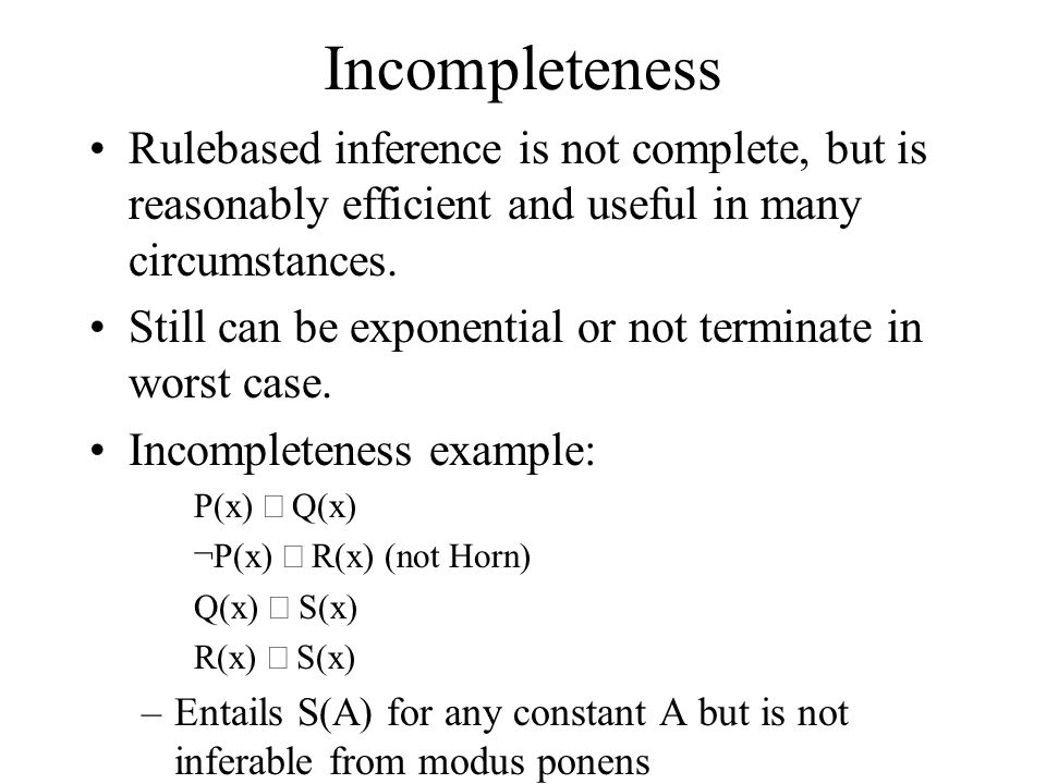 Incompleteness Rule­based inference is not complete, but is reasonably efficient and useful in many circumstances. Still can be exponential or not ter