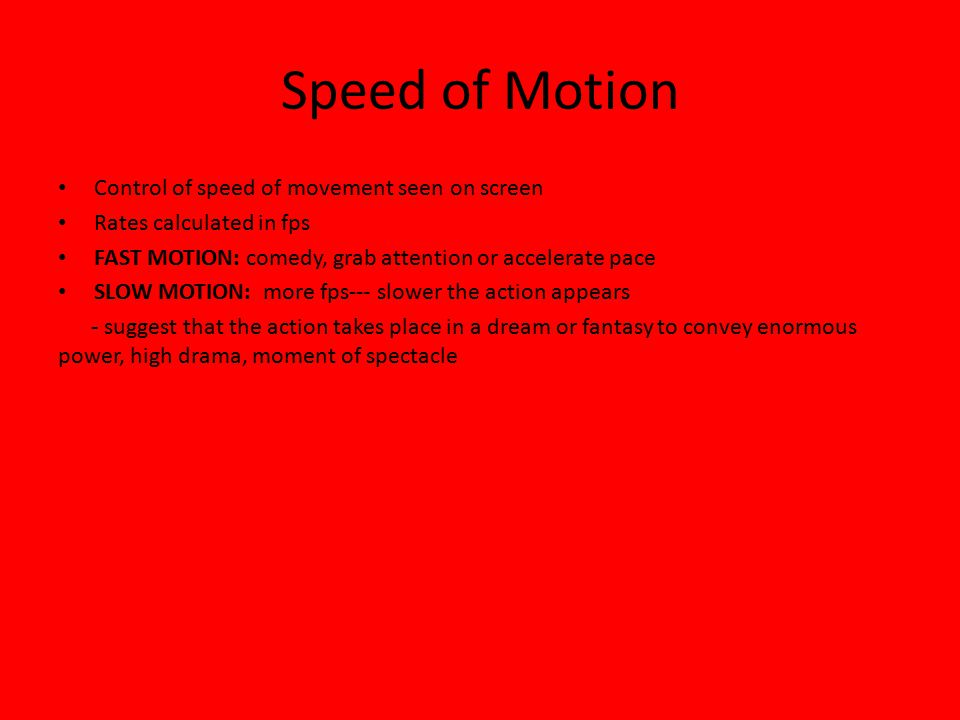 Speed of Motion Control of speed of movement seen on screen Rates calculated in fps FAST MOTION: comedy, grab attention or accelerate pace SLOW MOTION: more fps--- slower the action appears - suggest that the action takes place in a dream or fantasy to convey enormous power, high drama, moment of spectacle
