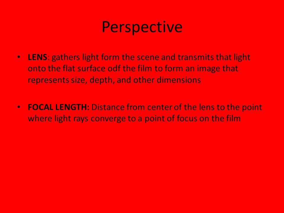 Perspective LENS: gathers light form the scene and transmits that light onto the flat surface odf the film to form an image that represents size, depth, and other dimensions FOCAL LENGTH: Distance from center of the lens to the point where light rays converge to a point of focus on the film