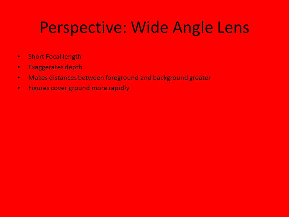 Perspective: Wide Angle Lens Short Focal length Exaggerates depth Makes distances between foreground and background greater Figures cover ground more rapidly