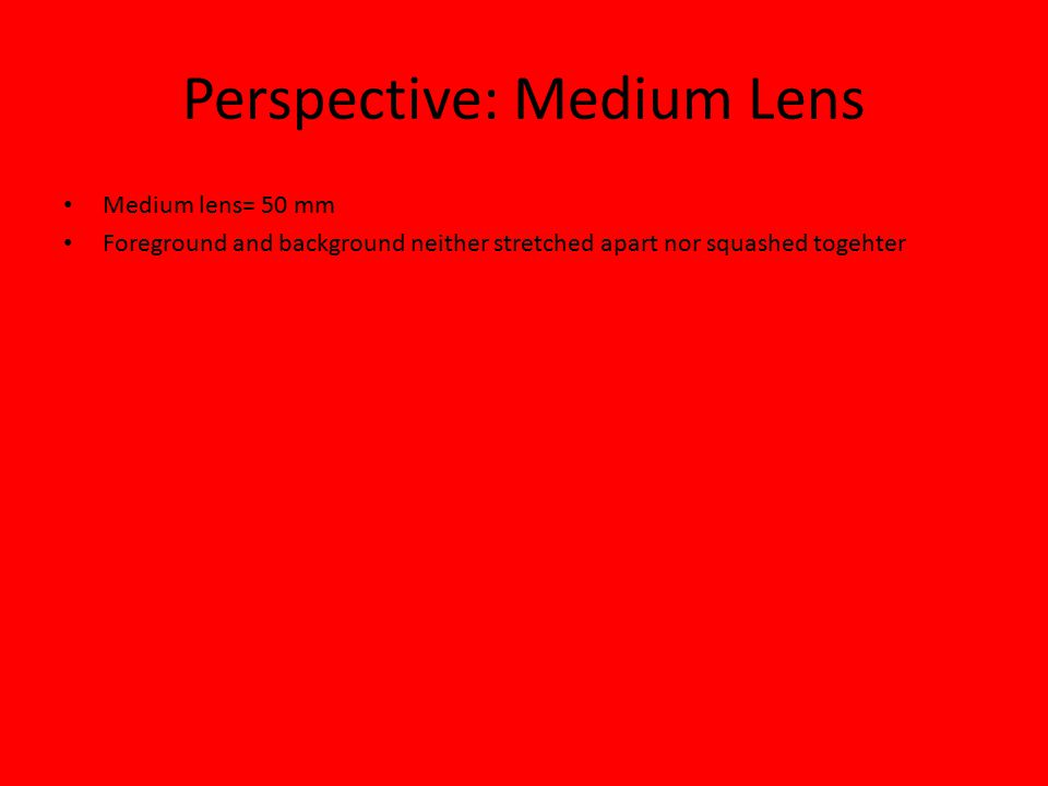 Perspective: Medium Lens Medium lens= 50 mm Foreground and background neither stretched apart nor squashed togehter
