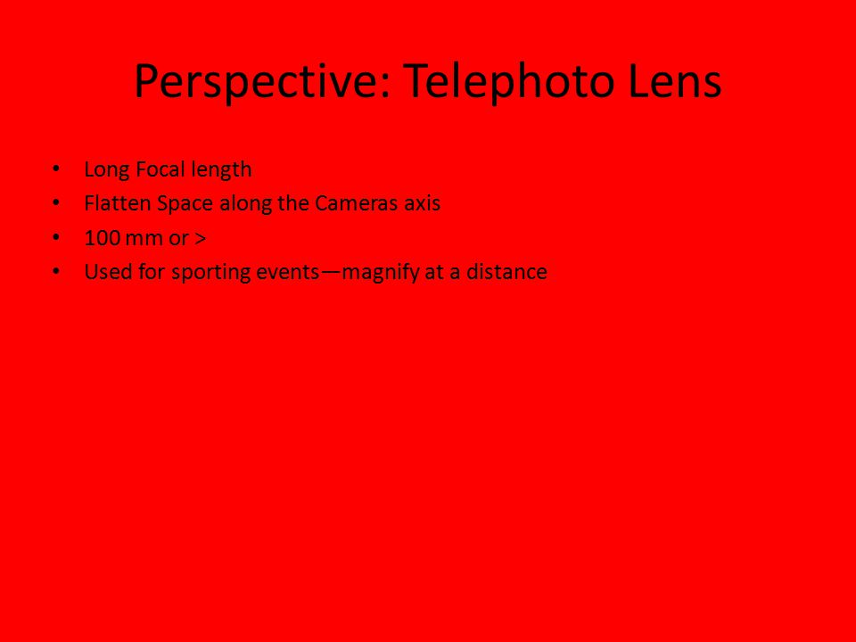 Perspective: Telephoto Lens Long Focal length Flatten Space along the Cameras axis 100 mm or > Used for sporting events—magnify at a distance
