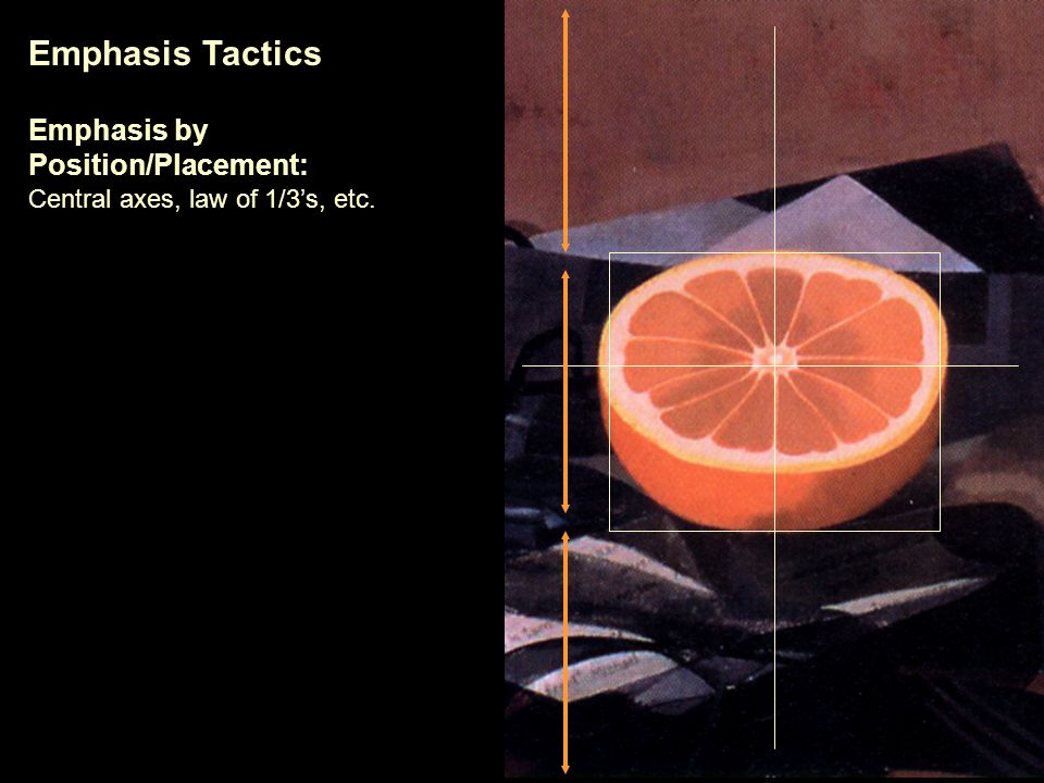 Emphasis Tactics Emphasis by Position/Placement: Central axes, law of 1/3's, etc.