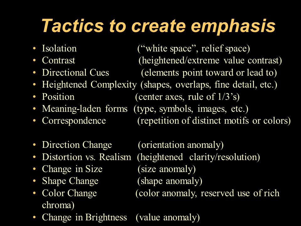 Tactics to create emphasis Fig: Pg: Artist/Designer: Title: Medium: Design Basics Isolation ( white space , relief space) Contrast (heightened/extreme value contrast) Directional Cues (elements point toward or lead to) Heightened Complexity (shapes, overlaps, fine detail, etc.) Position (center axes, rule of 1/3's) Meaning-laden forms (type, symbols, images, etc.) Correspondence (repetition of distinct motifs or colors) Direction Change (orientation anomaly) Distortion vs.