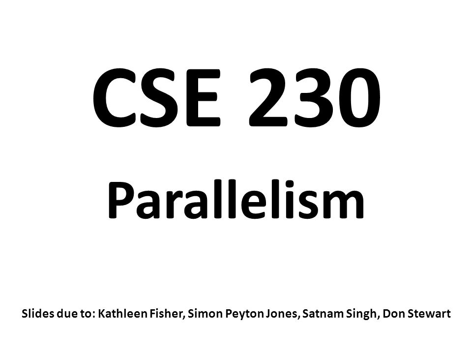 CSE 230 Parallelism Slides due to: Kathleen Fisher, Simon Peyton Jones, Satnam Singh, Don Stewart