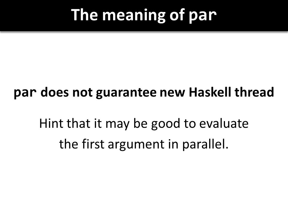 The meaning of par par does not guarantee new Haskell thread Hint that it may be good to evaluate the first argument in parallel.