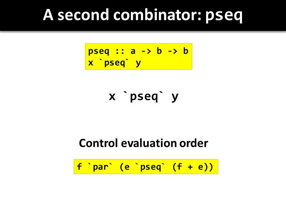 A second combinator: pseq x `pseq` y Control evaluation order pseq :: a -> b -> b x `pseq` y f `par` (e `pseq` (f + e))