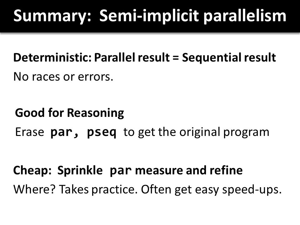 Summary: Semi-implicit parallelism Deterministic: Parallel result = Sequential result No races or errors.