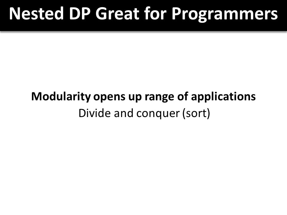 Nested DP Great for Programmers Modularity opens up range of applications Divide and conquer (sort)
