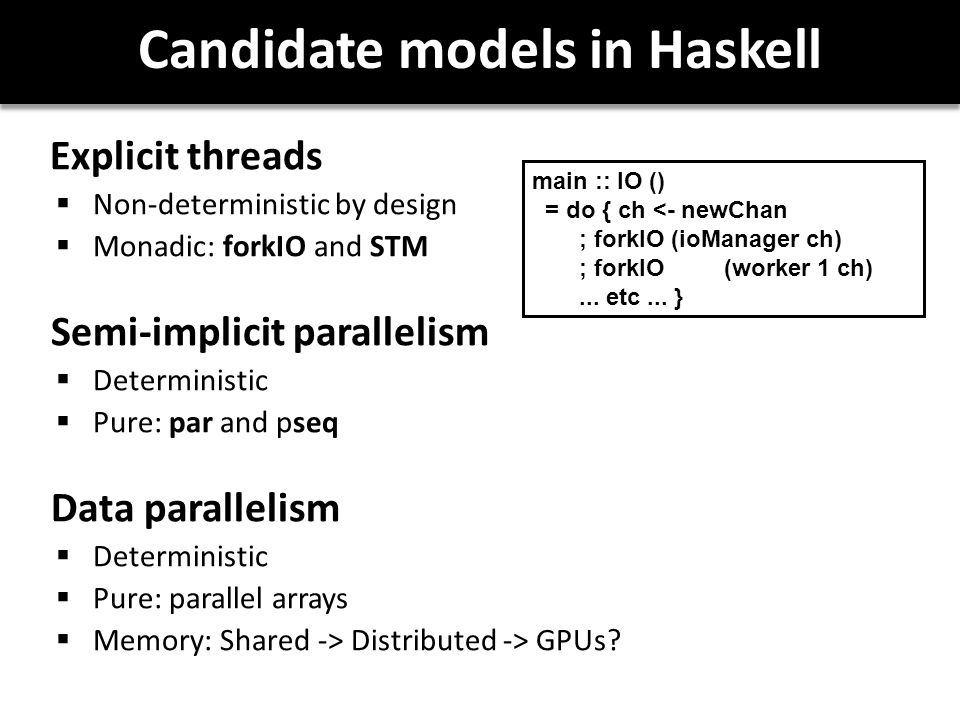 Candidate models in Haskell Explicit threads  Non-deterministic by design  Monadic: forkIO and STM Semi-implicit parallelism  Deterministic  Pure: par and pseq Data parallelism  Deterministic  Pure: parallel arrays  Memory: Shared -> Distributed -> GPUs.