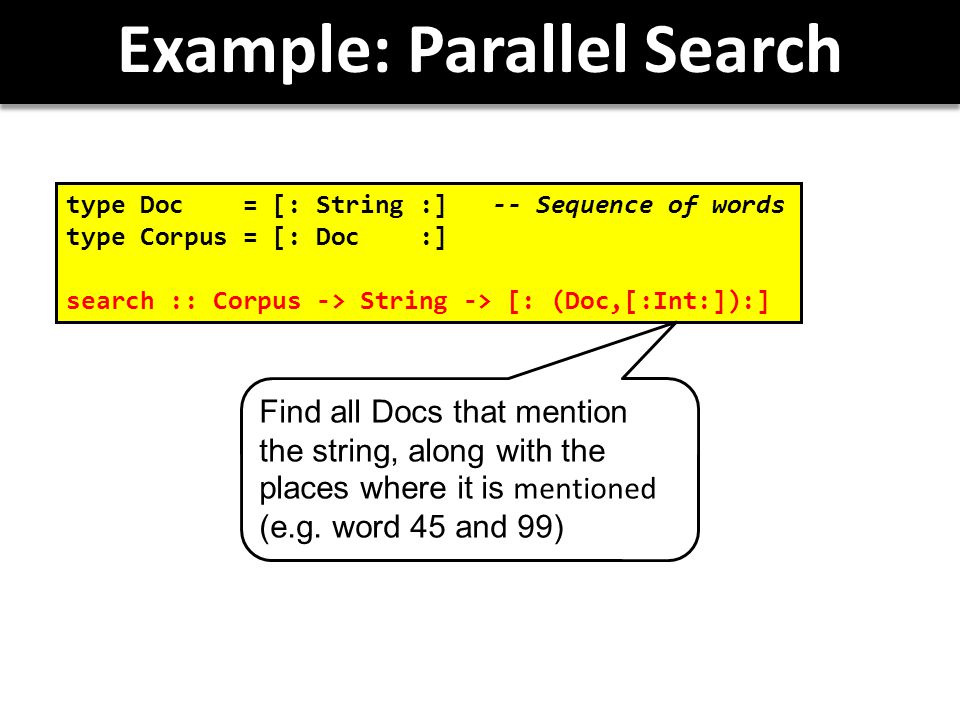 Example: Parallel Search type Doc = [: String :] -- Sequence of words type Corpus = [: Doc :] search :: Corpus -> String -> [: (Doc,[:Int:]):] Find all Docs that mention the string, along with the places where it is mentioned (e.g.