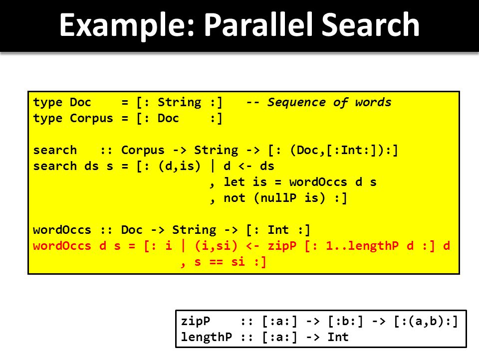Example: Parallel Search type Doc = [: String :] -- Sequence of words type Corpus = [: Doc :] search :: Corpus -> String -> [: (Doc,[:Int:]):] search ds s = [: (d,is) | d <- ds, let is = wordOccs d s, not (nullP is) :] wordOccs :: Doc -> String -> [: Int :] wordOccs d s = [: i | (i,si) <- zipP [: 1..lengthP d :] d, s == si :] zipP :: [:a:] -> [:b:] -> [:(a,b):] lengthP :: [:a:] -> Int