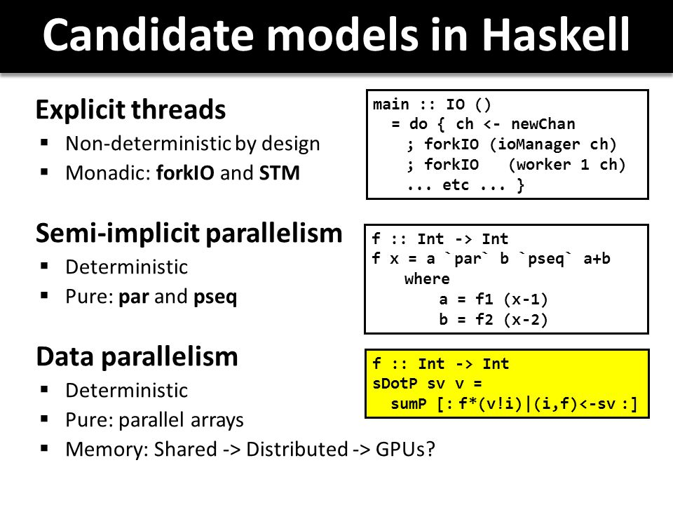Candidate models in Haskell Explicit threads  Non-deterministic by design  Monadic: forkIO and STM Semi-implicit parallelism  Deterministic  Pure: par and pseq Data parallelism  Deterministic  Pure: parallel arrays  Memory: Shared -> Distributed -> GPUs.