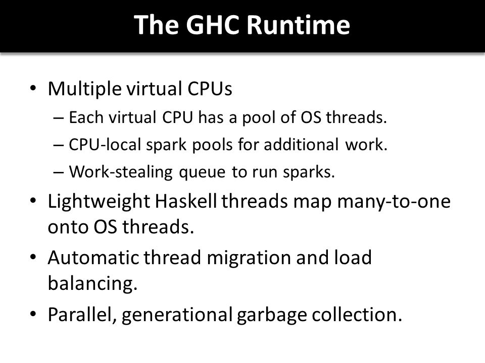 The GHC Runtime Multiple virtual CPUs – Each virtual CPU has a pool of OS threads.