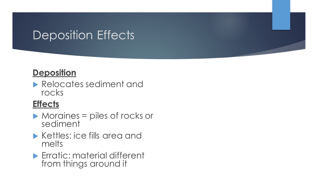 Deposition Effects Deposition  Relocates sediment and rocks Effects  Moraines = piles of rocks or sediment  Kettles: ice fills area and melts  Erratic: material different from things around it