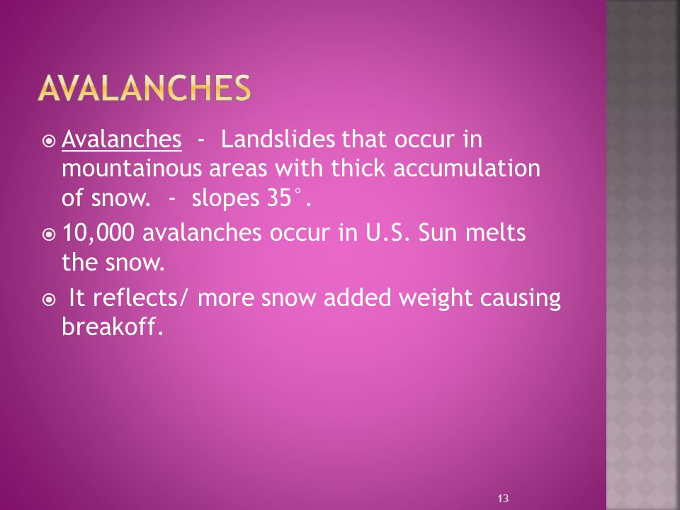  Avalanches - Landslides that occur in mountainous areas with thick accumulation of snow. - slopes 35°.  10,000 avalanches occur in U.S. Sun melts t