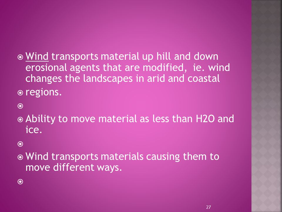  Wind transports material up hill and down erosional agents that are modified, ie. wind changes the landscapes in arid and coastal  regions.   Abi