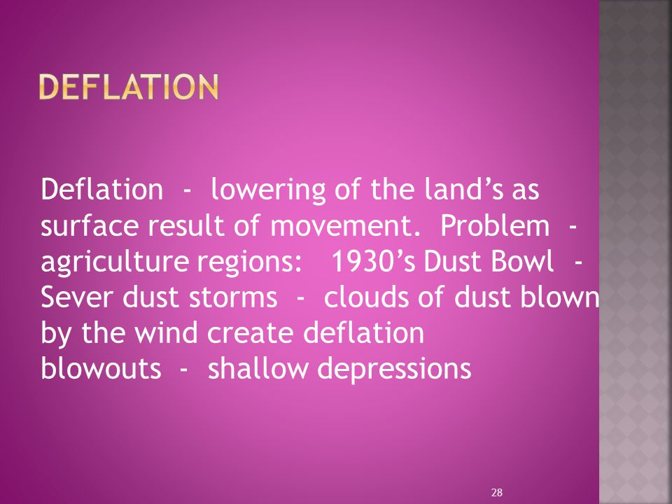 Deflation - lowering of the land's as surface result of movement. Problem - agriculture regions: 1930's Dust Bowl - Sever dust storms - clouds of dust