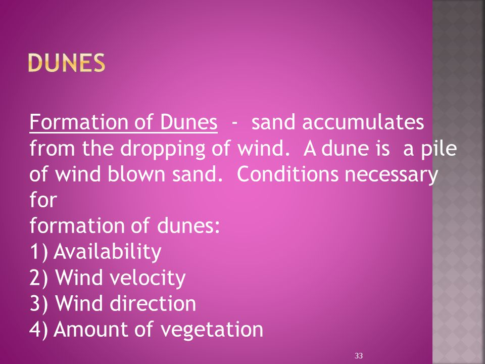 Formation of Dunes - sand accumulates from the dropping of wind. A dune is a pile of wind blown sand. Conditions necessary for formation of dunes: 1)