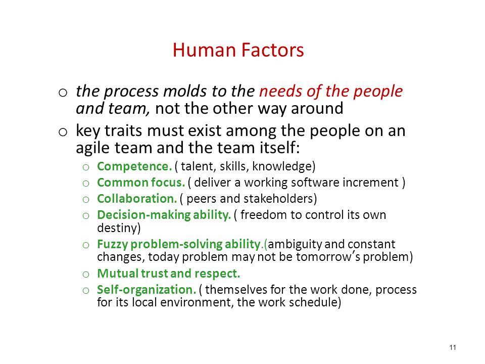 Human Factors o the process molds to the needs of the people and team, not the other way around o key traits must exist among the people on an agile t