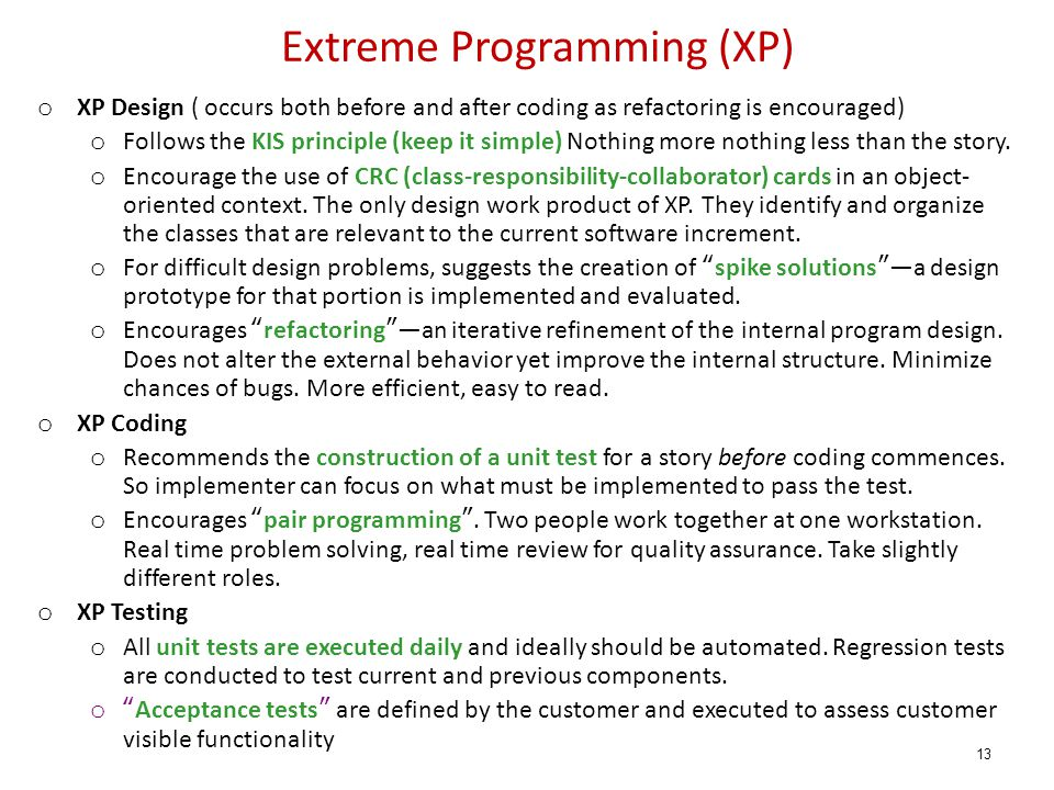 Extreme Programming (XP) o XP Design ( occurs both before and after coding as refactoring is encouraged) o Follows the KIS principle (keep it simple) Nothing more nothing less than the story.