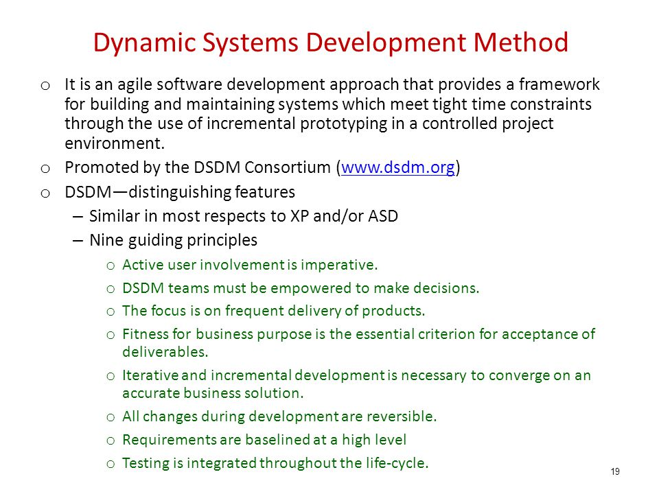 Dynamic Systems Development Method o It is an agile software development approach that provides a framework for building and maintaining systems which
