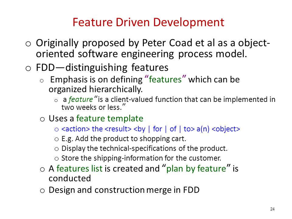 Feature Driven Development o Originally proposed by Peter Coad et al as a object- oriented software engineering process model.
