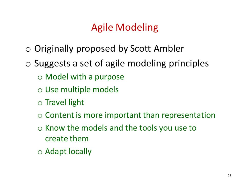 Agile Modeling o Originally proposed by Scott Ambler o Suggests a set of agile modeling principles o Model with a purpose o Use multiple models o Travel light o Content is more important than representation o Know the models and the tools you use to create them o Adapt locally 26