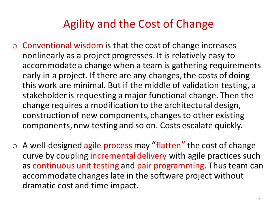Agility and the Cost of Change o Conventional wisdom is that the cost of change increases nonlinearly as a project progresses. It is relatively easy t