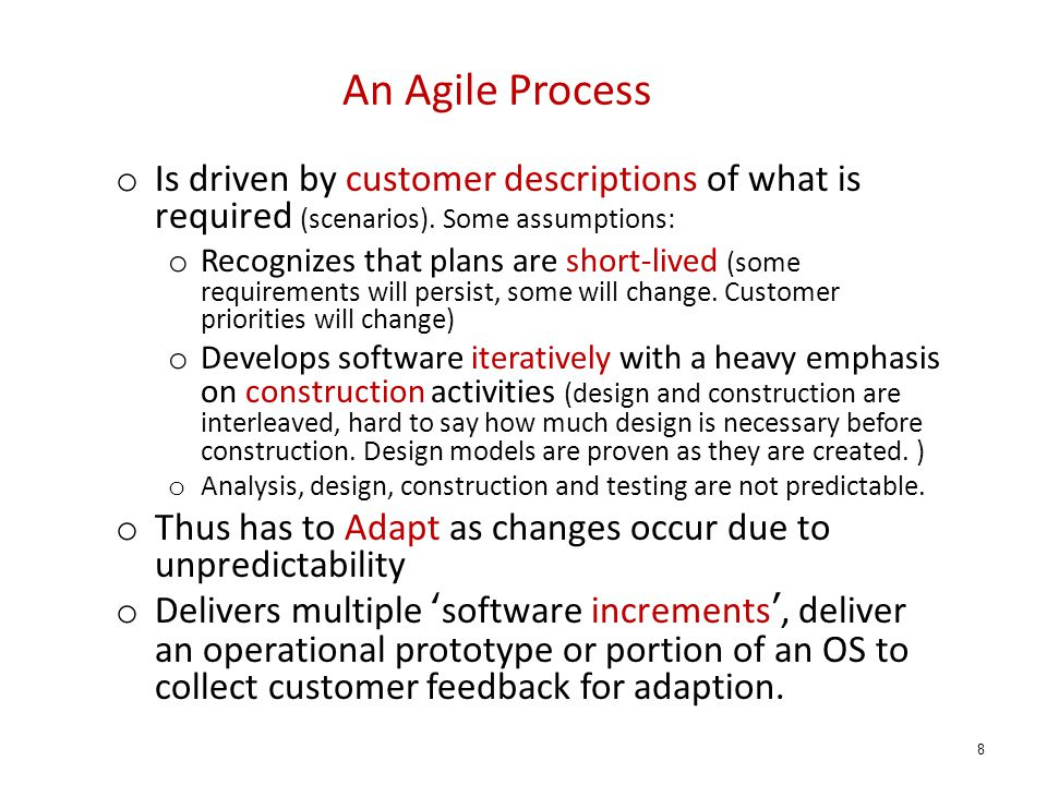 An Agile Process o Is driven by customer descriptions of what is required (scenarios). Some assumptions: o Recognizes that plans are short-lived (some