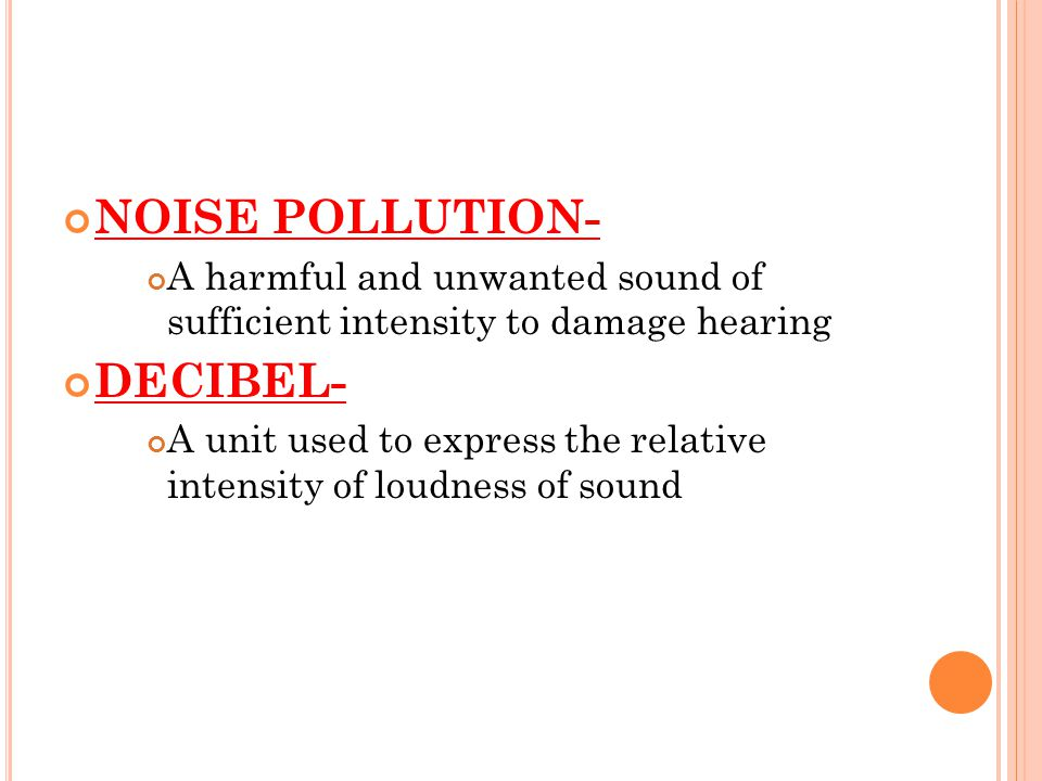 NOISE POLLUTION- A harmful and unwanted sound of sufficient intensity to damage hearing DECIBEL- A unit used to express the relative intensity of loudness of sound