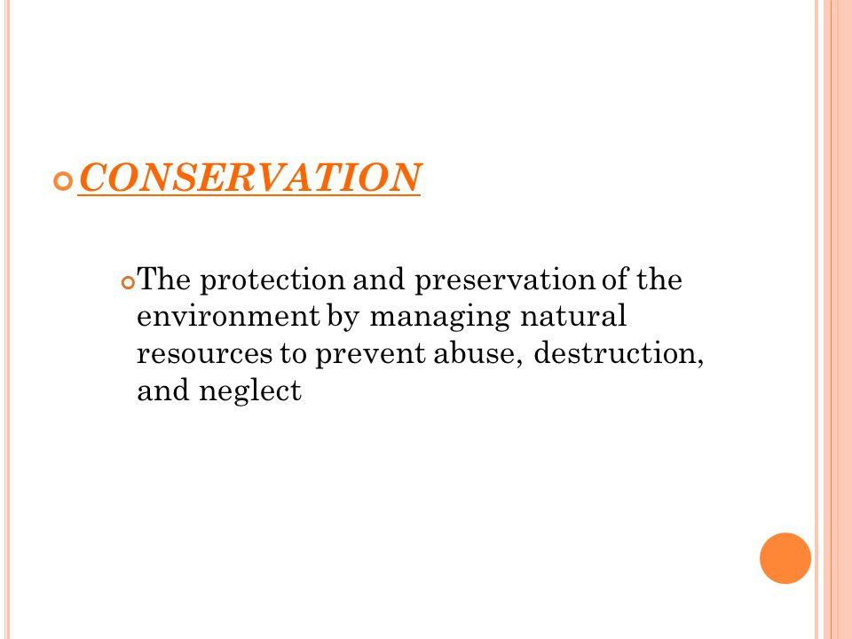 CONSERVATION The protection and preservation of the environment by managing natural resources to prevent abuse, destruction, and neglect