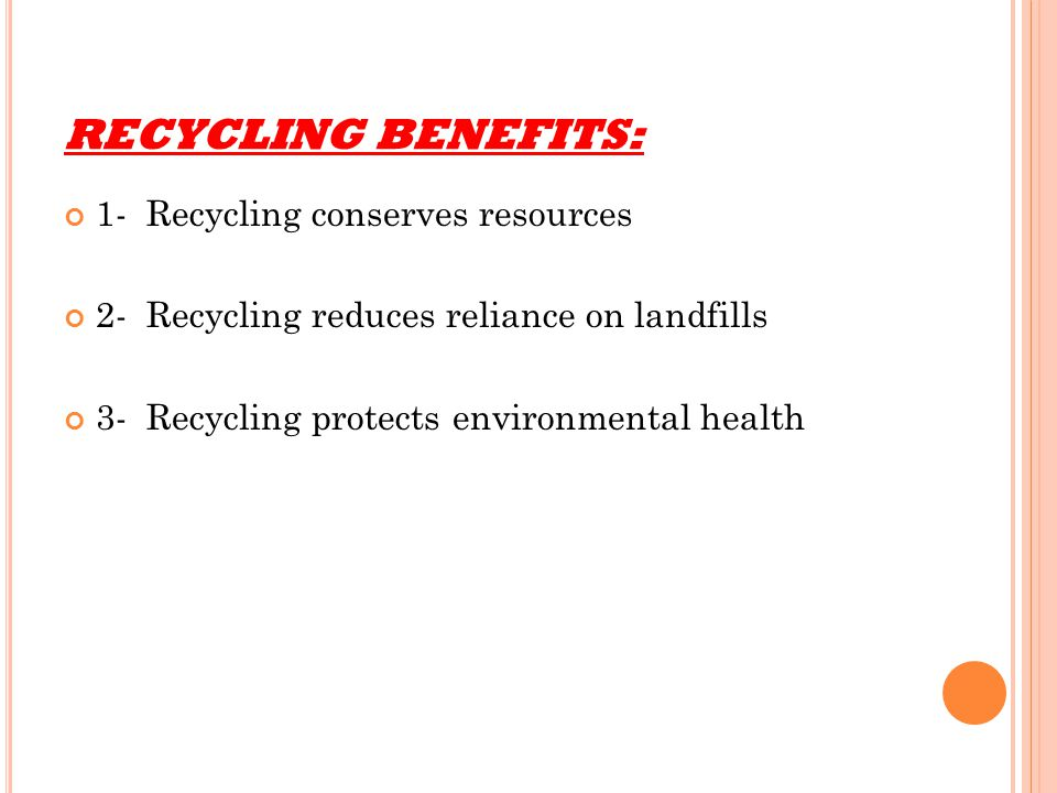 RECYCLING BENEFITS: 1- Recycling conserves resources 2- Recycling reduces reliance on landfills 3- Recycling protects environmental health