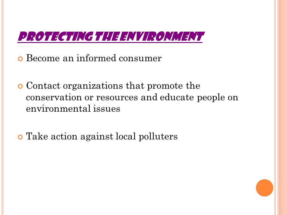PROTECTING THE ENVIRONMENT Become an informed consumer Contact organizations that promote the conservation or resources and educate people on environmental issues Take action against local polluters