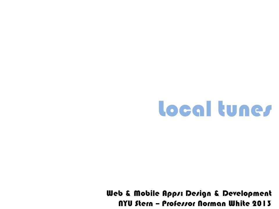 Local tunes Web & Mobile Apps: Design & Development NYU Stern – Professor Norman White 2013