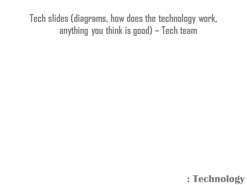 Tech slides (diagrams, how does the technology work, anything you think is good) – Tech team : Technology