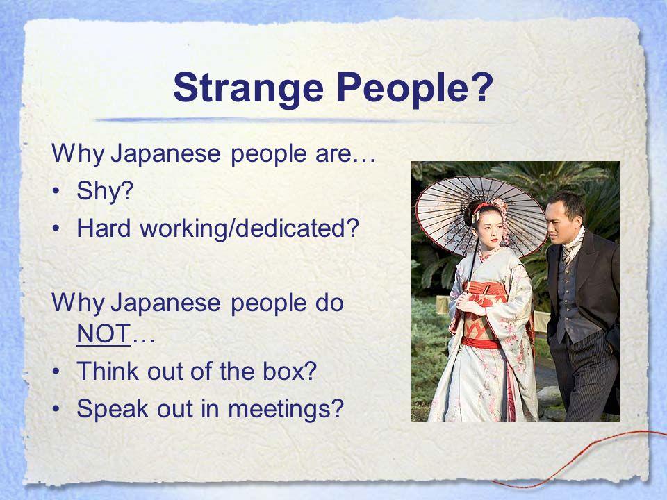 Strange People. Why Japanese people are… Shy. Hard working/dedicated.