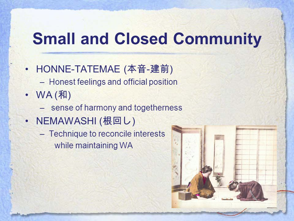 Small and Closed Community HONNE-TATEMAE ( 本音 - 建前 ) –Honest feelings and official position WA ( 和 ) – sense of harmony and togetherness NEMAWASHI ( 根回し ) –Technique to reconcile interests while maintaining WA