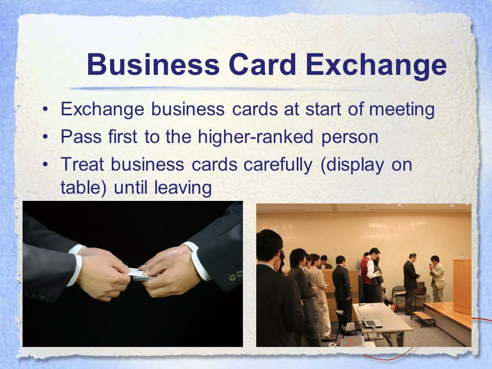 Exchange business cards at start of meeting Pass first to the higher-ranked person Treat business cards carefully (display on table) until leaving Business Card Exchange