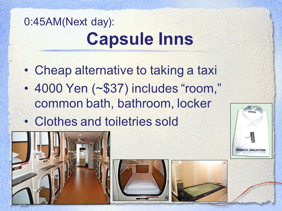 0:45AM(Next day): Capsule Inns Cheap alternative to taking a taxi 4000 Yen (~$37) includes room, common bath, bathroom, locker Clothes and toiletries sold
