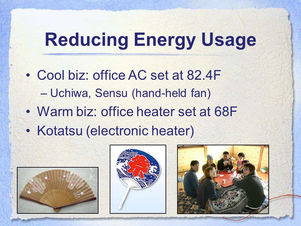 Reducing Energy Usage Cool biz: office AC set at 82.4F –Uchiwa, Sensu (hand-held fan) Warm biz: office heater set at 68F Kotatsu (electronic heater)