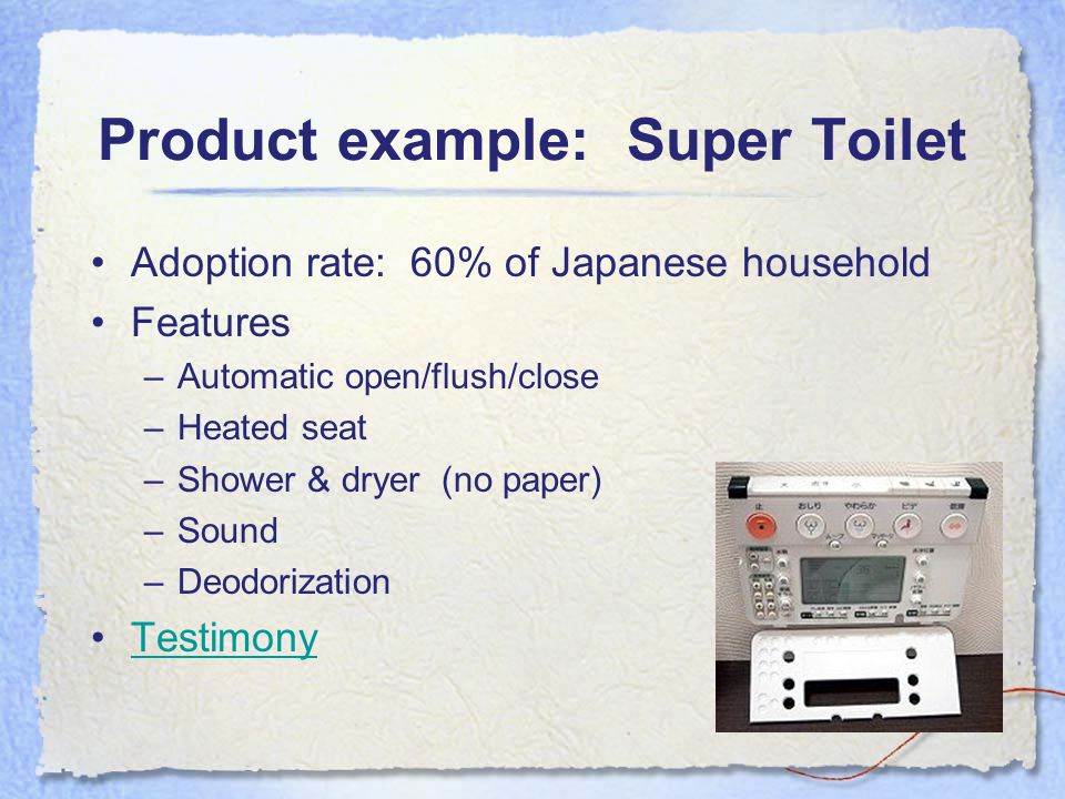Product example: Super Toilet Adoption rate:60% of Japanese household Features –Automatic open/flush/close –Heated seat –Shower & dryer (no paper) –Sound –Deodorization Testimony