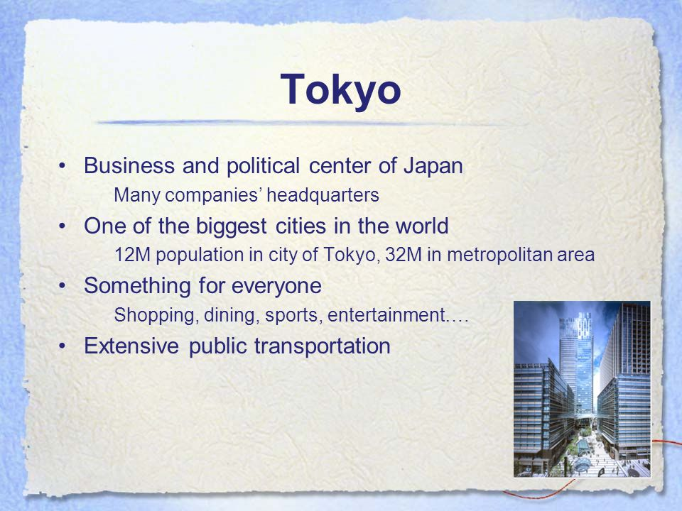 Tokyo Business and political center of Japan Many companies' headquarters One of the biggest cities in the world 12M population in city of Tokyo, 32M in metropolitan area Something for everyone Shopping, dining, sports, entertainment….