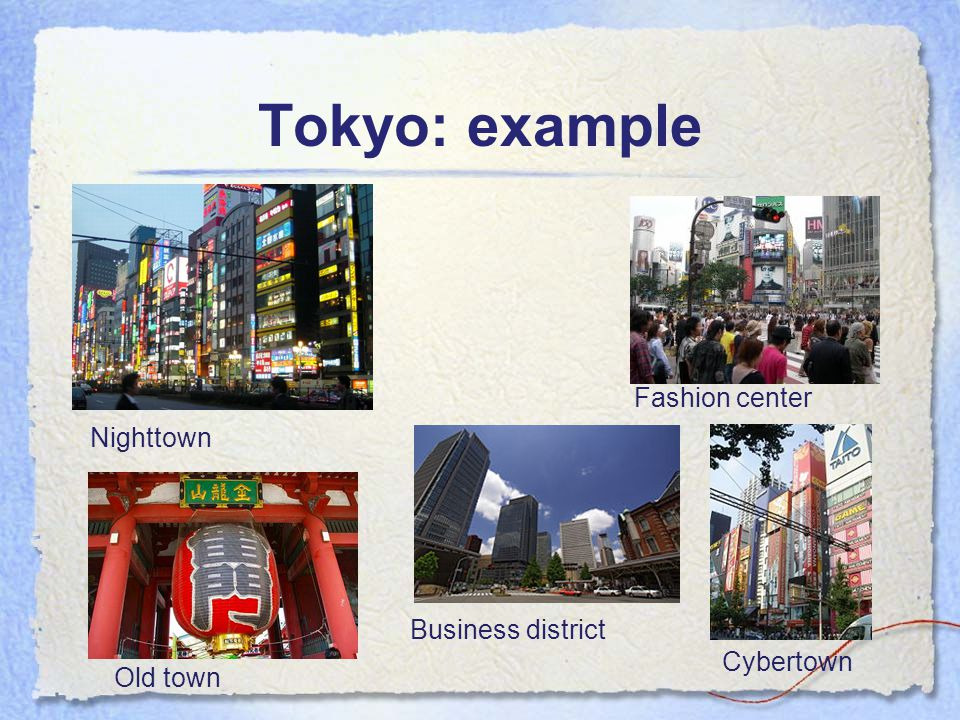 Tokyo: example Nighttown Business district Fashion center Cybertown Old town