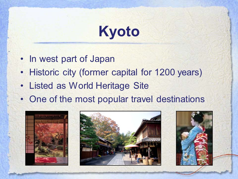 Kyoto In west part of Japan Historic city (former capital for 1200 years) Listed as World Heritage Site One of the most popular travel destinations