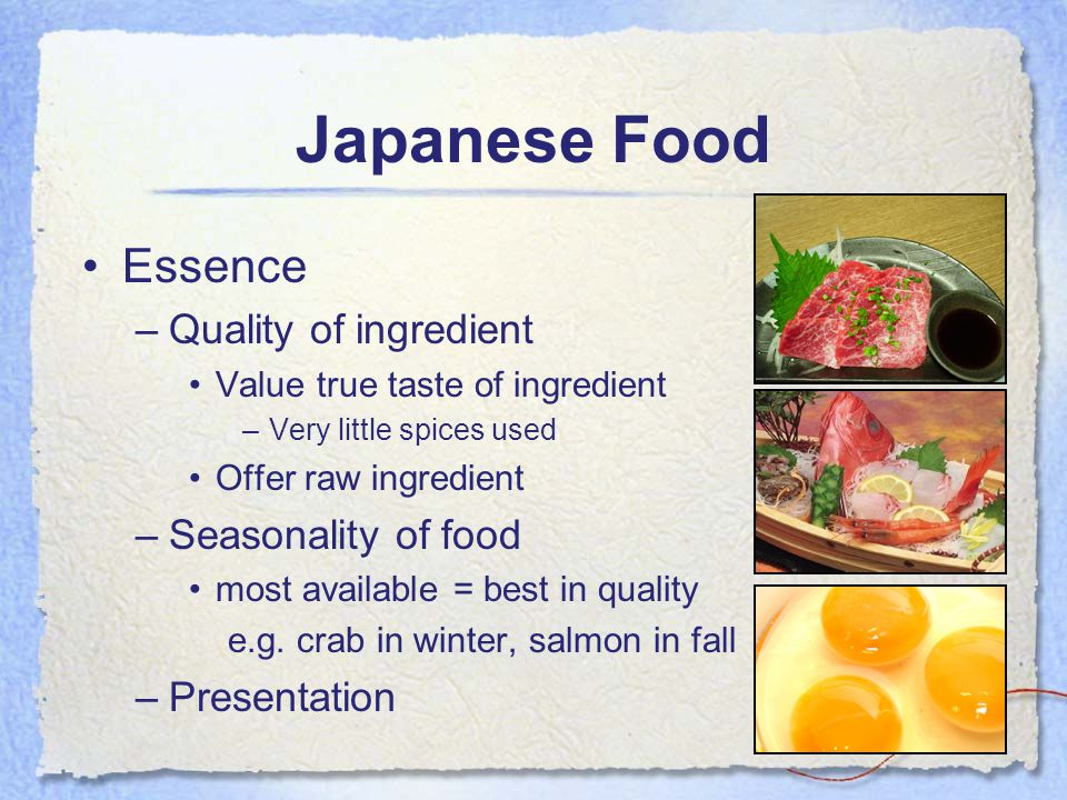 Japanese Food Essence –Quality of ingredient Value true taste of ingredient –Very little spices used Offer raw ingredient –Seasonality of food most available = best in quality e.g.