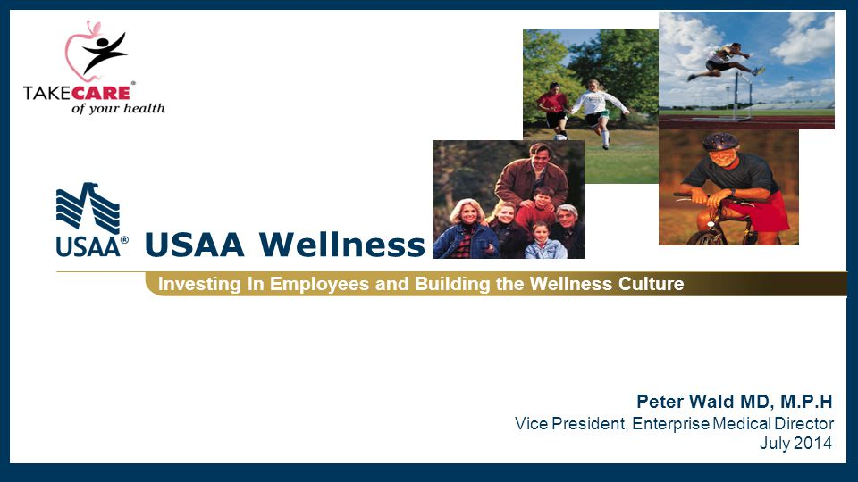 USAA Wellness Investing In Employees and Building the Wellness Culture Peter Wald MD, M.P.H Vice President, Enterprise Medical Director July 2014