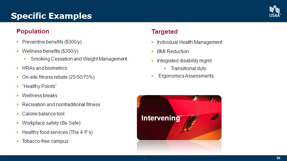 . 10 Specific Examples Population  Preventive benefits ($300/y)  Wellness benefits ($350/y)  Smoking Cessation and Weight Management  HRAs and biometrics  On-site fitness rebate (25/50/75%)  Healthy Points  Wellness breaks  Recreation and nontraditional fitness  Calorie balance tool  Workplace safety (Be Safe)  Healthy food services (The 4 P's)  Tobacco-free campus Intervening Targeted  Individual Health Management  BMI Reduction  Integrated disability mgmt  Transitional duty  Ergonomics Assessments