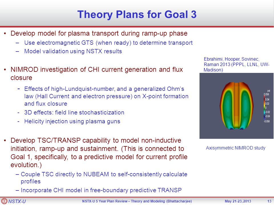 NSTX-U NSTX-U 5 Year Plan Review – Theory and Modeling (Bhattacharjee)May 21-23, 2013 Theory Plans for Goal 3 Develop model for plasma transport during ramp-up phase –Use electromagnetic GTS (when ready) to determine transport –Model validation using NSTX results NIMROD investigation of CHI current generation and flux closure - Effects of high-Lundquist-number, and a generalized Ohm's law (Hall Current and electron pressure) on X-point formation and flux closure -3D effects: field line stochasticization -Helicity injection using plasma guns Develop TSC/TRANSP capability to model non-inductive initiation, ramp-up and sustainment.